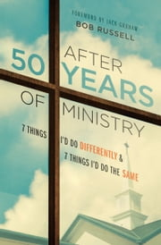After 50 Years of Ministry - 7 Things I'd Do Differently and 7 Things I'd Do the Same ebook by Bob Russell,Jack N Graham