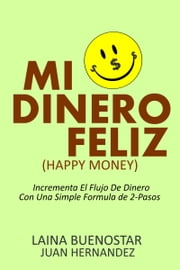 Mi Dinero Feliz (Happy Money) - Incrementa El Flujo De Dinero Con Una Simple Fórmula De 2-Pasos ebook by Laina Buenostar