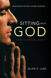Sitting with God - Meditating for God's Divine Guidance ebook by Allen C. Liles
