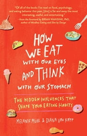 How We Eat with Our Eyes and Think with Our Stomach - The Hidden Influences That Shape Your Eating Habits ebook by Melanie Mühl, Diana von Kopp, Brian Wansink,...