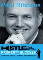 Hustle Your Way to Property Success ebook by Paul Ribbons