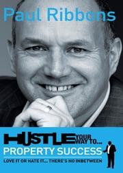 Hustle Your Way to Property Success - Love it or Hate it...There's No Inbetween ebook by Paul Ribbons