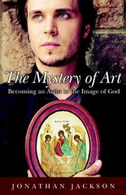 The Mystery of Art - Becoming an Artist in the Image of God ebook by Jonathan Jackson