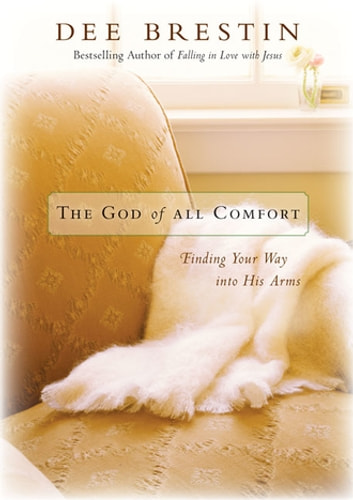 The God of All Comfort - Finding Your Way into His Arms ebook by Dee Brestin