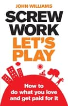 Screw Work, Let's Play ePub eBook - How to Do What You Love and Get Paid for It ebook by John Williams