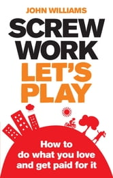 Screw Work, Let's Play - How to Do What You Love and Get Paid for It ebook by John Williams