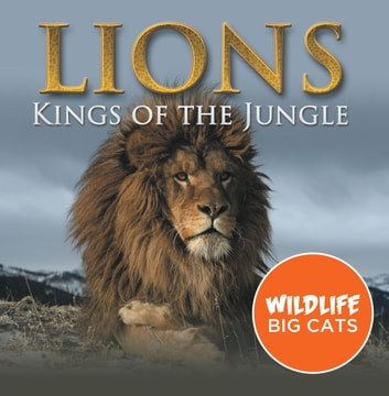 Lions: Kings of the Jungle (Wildlife Big Cats) - Big Cats Encyclopedia ebook by Baby Professor