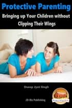 Protective Parenting: Bringing up Your Children without Clipping Their Wings ebook by Dueep Jyot Singh