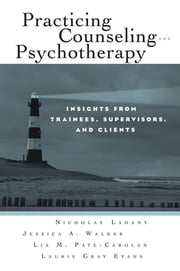 Practicing Counseling and Psychotherapy - Insights from Trainees, Supervisors and Clients ebook by Nicholas Ladany,Jessica A. Walker,Lia M. Pate-Carolan,Laurie Gray Evans