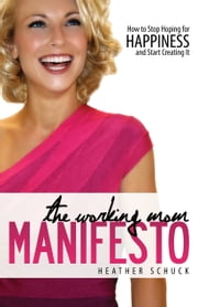 The Working Mom Manifesto - How to Stop Hoping for Happiness and Start Creating It ebook by Heather Schuck