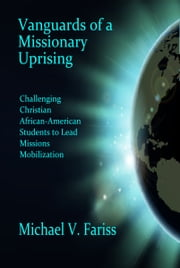Vanguards of a Missionary Uprising: Challenging Christian African-American Students to Lead Missions Mobilization ebook by Michael Fariss