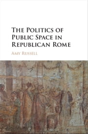 The Politics of Public Space in Republican Rome ebook by Amy Russell