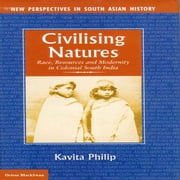 Civilising Natures - Race, Resources and Modernity in Colonial South India ebook by Kavita Philip