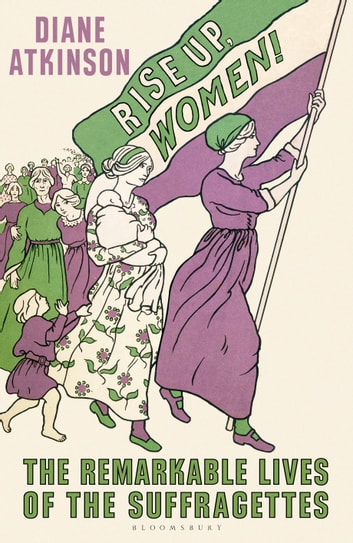 Rise Up Women! - The Remarkable Lives of the Suffragettes ebook by Dr Diane Atkinson