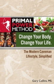 Primal Power Method Change Your Body. Change Your Life. - The Modern Caveman Lifestyle Simplified ebook by Gary Collins, MS
