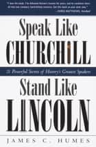 Speak Like Churchill, Stand Like Lincoln ebook by James C. Humes