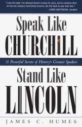 Speak Like Churchill, Stand Like Lincoln - 21 Powerful Secrets of History's Greatest Speakers ebook by James C. Humes