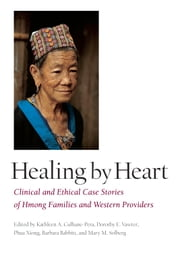 Healing by Heart: Clinical and Ethical Case Stories of Hmong Families and Western Providers ebook by Culhanepera, Kathleen A.