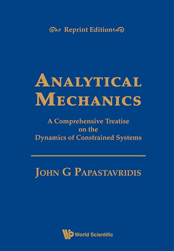Analytical Mechanics:A Comprehensive Treatise on the Dynamics of Constrained Systems - A Comprehensive Treatise on the Dynamics of Constrained Systems ebook by John G Papastavridis