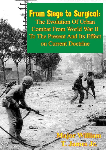 From Siege to Surgical: - The Evolution of Urban Combat from World War II to the Present and Its Effect on Current Doctrine ebook by Major William T. James Jr.