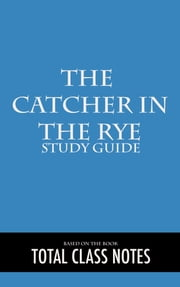 The Catcher in the Rye: Study Guide - Study Review Guide, The Catcher in the Rye, J.D. Salinger ebook by Total Class Notes