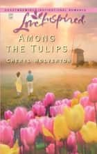 Among The Tulips (Mills & Boon Love Inspired) ebook by Cheryl Wolverton