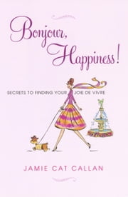 Bonjour, Happiness! - Secrets to Finding your Joie de Vivre ebook by Jamie Cat Callan