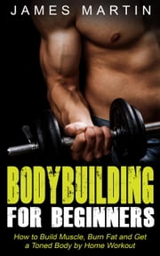 Bodybuilding for Beginners: How to Build Muscle, Burn Fat and Get a Toned Body by Home Workout ebook by James Martin