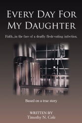 Every Day For My Daughter - Faith…in the face of a deadly flesh-eating infection. ebook by Timothy N. Cole