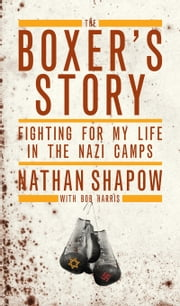 The Boxer's Story - Fighting For My Life in the Nazi Camps ebook by Nathan Shapow,Bob Harris