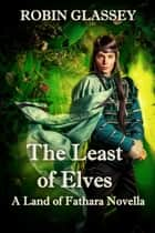 The Least of Elves: A Land of Fathara Novella (Prequel to The Azetha Series) ebook by Robin Glassey