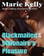 Blackmailed for the Billionaire's Pleasure ebook by Marie Kelly