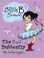Billie B Brown: The Bad Butterfly ebook by Sally Rippin