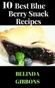 10 Best Blue Berry Snack Recipes ebook by Belinda Gibbons