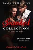Spanked Collection, an Erotic Anthology (BDSM, spanking and discipline, MMFMM, MFF, ménage a cinq, ménage a trios, submission and domination) ebook by Samantha Cox