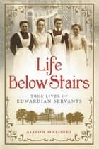 Life Below Stairs - True Lives of Edwardian Servants ebook by Alison Maloney