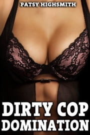 Dirty Cop Domination (Rough Sex, Submission, and Humiliation) ebook by Patsy Highsmith