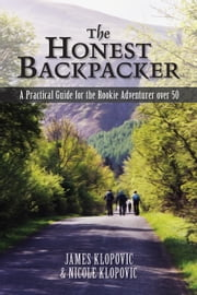 The Honest Backpacker - A Practical Guide for the Rookie Adventurer Over 50 ebook by James Klopovic, Nicole Klopovic