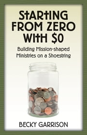 Starting from Zero with $0 - Building Mission-Shaped Ministries on a Shoestring ebook by Becky Garrison