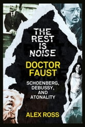 The Rest Is Noise Series: Doctor Faust: Schoenberg, Debussy, and Atonality ebook by Alex Ross