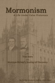 Mormonism: A Life Under False Pretenses ebook by Lee B. Baker