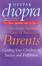 The Seven Spiritual Laws Of Success For Parents - Guiding your Children to success and Fulfilment ebook by Dr Deepak Chopra