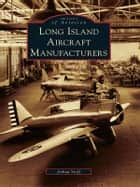 Long Island Aircraft Manufacturers ebook by Joshua Stoff