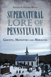 Supernatural Lore of Pennsylvania - Ghosts, Monsters and Miracles ebook by Thomas White