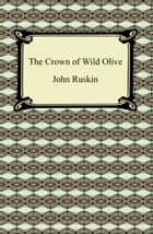 The Crown of Wild Olive ebook by John Ruskin