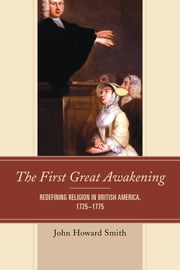 The First Great Awakening - Redefining Religion in British America, 1725–1775 ebook by John Howard Smith