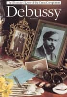 Debussy (The Illustrated Lives of the Great Composers Series) ebook by Paul Holmes