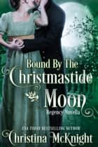 Bound By The Christmastide Moon - Regency Novella eBook by Christina McKnight