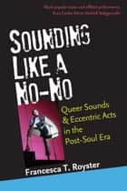 Sounding Like a No-No - Queer Sounds and Eccentric Acts in the Post-Soul Era ebook by Francesca T Royster
