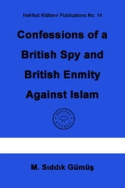 Confessions of a British Spy and British Enmity Against Islam ebook by M. Sıddık Gümüş